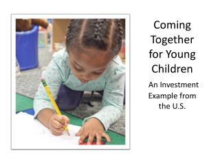 Coming Together for Young Children An Investment Example from the U.S.