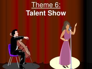Theme 6:  Talent Show
