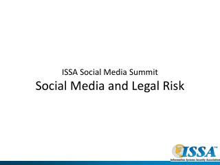 ISSA Social Media Summit  Social Media and Legal Risk