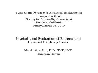 Psychological Evaluation of Extreme and Unusual Hardship Cases Marvin W. Acklin, PhD, ABAP,ABPP Honolulu, Hawaii