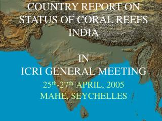 COUNTRY REPORT ON STATUS OF CORAL REEFS INDIA IN  ICRI GENERAL MEETING 25 th -27 th APRIL, 2005 MAHE, SEYCHELLES