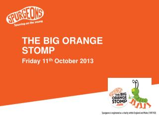 THE BIG ORANGE STOMP Friday 11 th  October 2013