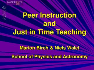 Peer Instruction and Just in Time Teaching Marion Birch & Niels Walet School of Physics and Astronomy