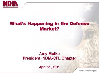 What's Happening in the Defense Market? Amy Motko President, NDIA-CFL Chapter April 21, 2011