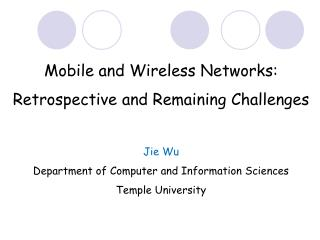 Mobile and Wireless Networks: Retrospective and Remaining Challenges Jie Wu Department of Computer and Information Scie