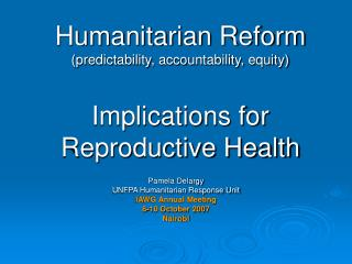 Humanitarian Reform (predictability, accountability, equity) Implications for Reproductive Health