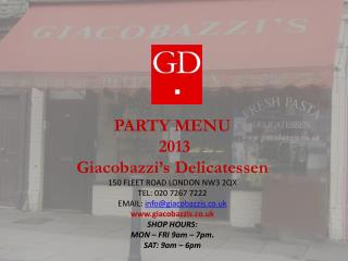 PARTY MENU      2013 Giacobazzi's  Delicatessen 150 FLEET ROAD LONDON NW3 2QX TEL: 020 7267 7222 EMAIL:  info@giacobazz