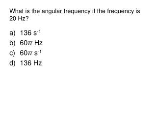 What is the angular frequency if the frequency is 20 Hz?