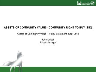 ASSETS OF COMMUNITY VALUE – COMMUNITY RIGHT TO BUY (BID) Assets of Community Value – Policy Statement  Sept 2011 John L