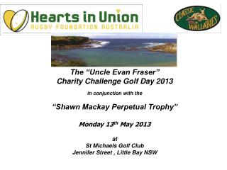 "The ""Uncle Evan Fraser"" Charity Challenge Golf Day 2013 in conjunction with the ""Shawn Mackay Perpetual Trophy"" Monday"