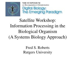 Satellite Workshop:  Information Processing in the Biological Organism (A Systems Biology Approach) Fred S. Roberts Rut