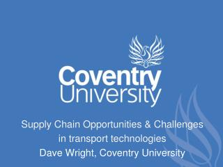 Supply Chain Opportunities & Challenges in transport technologies Dave Wright, Coventry University