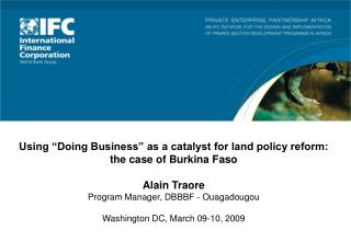 "Using ""Doing Business"" as a catalyst for land policy reform: the case of Burkina Faso Alain Traore Program Manager, DBB"