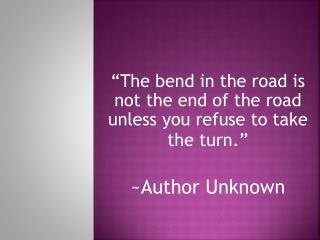 """The bend in the road is not the end of the road unless you refuse to take the turn."" ~Author Unknown"