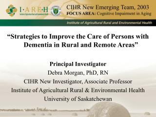 """Strategies to Improve the Care of Persons with Dementia in Rural and Remote Areas"" Principal Investigator Debra Morgan"