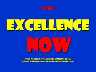 LONG Excellence NOW Tom Peters/17 November 2012/Moscow (slides @ tompeters.com/excellencenow.com)