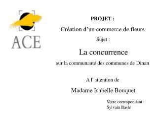 PROJET : Création d'un commerce de fleurs Sujet : La concurrence sur la communauté des communes de Dinan A l' attention