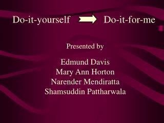 Presented by Edmund Davis Mary Ann Horton Narender Mendiratta Shamsuddin Pattharwala