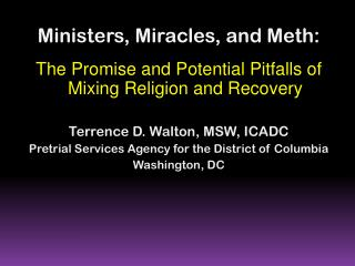 Ministers, Miracles, and Meth:  The Promise and Potential Pitfalls of Mixing Religion and Recovery Terrence D. Walton,