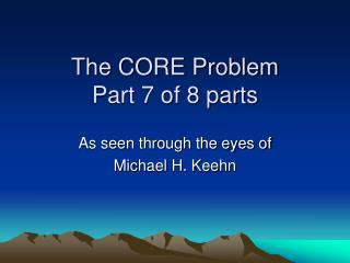 The CORE Problem Part 7 of 8 parts