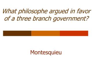What philosophe argued in favor of a three branch government?