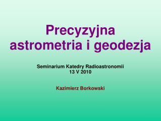 Seminarium Katedry Radioastronomii 13 V 2010 Kazimierz Borkowski