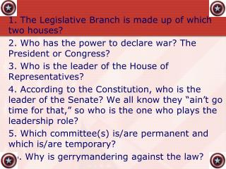 1. The Legislative Branch is made up of which two houses? 2. Who has the power to declare war? The President or Congres
