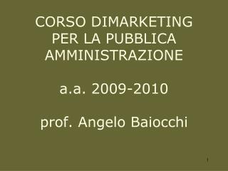 CORSO DIMARKETING  PER LA PUBBLICA AMMINISTRAZIONE a.a.  2009-2010 prof. Angelo Baiocchi