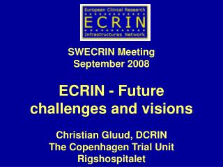SWECRIN Meeting September 2008 ECRIN - Future   challenges and visions Christian Gluud, DCRIN The Copenhagen Trial Unit