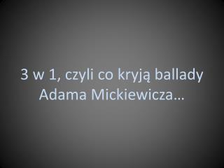 3 w 1, czyli co kryją ballady  Adama Mickiewicza…