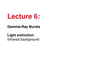 Lecture 6: Gamma-Ray Bursts Light extinction : Infrared background