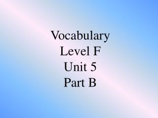 Vocabulary  Level F Unit 5  Part B