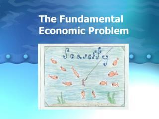 The Fundamental  Economic Problem
