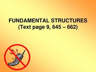 FUNDAMENTAL STRUCTURES  (Text page 9, 645 – 662)