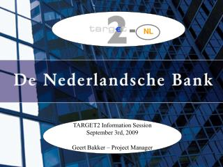 TARGET2 Information Session September 3rd, 2009 Geert Bakker – Project Manager