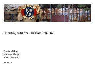 Presentasjon til nye 1ste klasse foreldre Torbjørn Nilsen  Marianne Østebø  Ingunn Rimereit  06.06.12