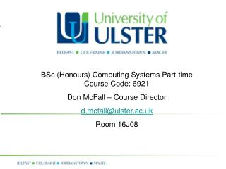 BSc (Honours) Computing Systems Part-time Course Code: 6921 Don McFall – Course Director d.mcfall@ulster.ac.uk Room 16J