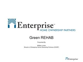 Green REHAB Presented By William Jones Director of Enterprise Home Ownership Partners (EHOP)