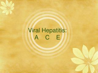 Viral Hepatitis: A    C    E