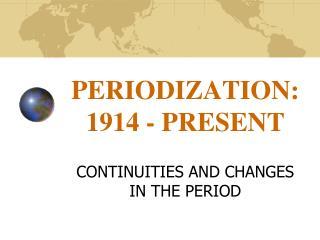 PERIODIZATION: 1914 - PRESENT