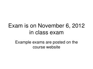 Exam is on November 6, 2012 in class exam