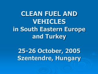 CLEAN FUEL AND VEHICLES in South Eastern Europe and Turkey 25-26 October, 2005 Szentendre, Hungary