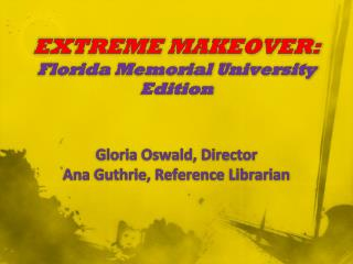 EXTREME MAKEOVER: Florida Memorial University Edition Gloria  Oswald, Director Ana  Guthrie, Reference Librarian