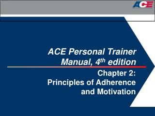 ACE Personal Trainer  Manual, 4 th  edition  Chapter 2:  Principles of Adherence  and Motivation