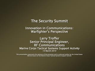 The Security Summit Innovation in Communications: Warfighter's Perspective Larry Troffer Senior Principal Engineer, RF