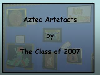 Aztec Artefacts  by  The Class of 2007