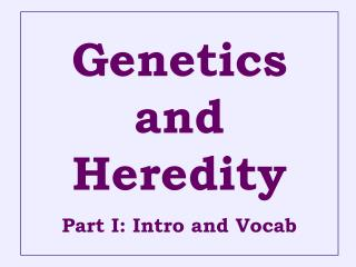 Genetics and  Heredity Part I: Intro and Vocab