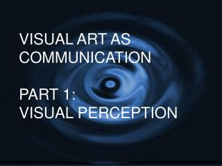VISUAL ART AS COMMUNICATION PART 1: VISUAL PERCEPTION