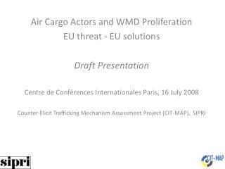 Air Cargo Actors and WMD Proliferation EU threat - EU solutions Draft Presentation Centre de Conférences Internationale
