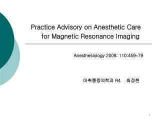 Practice Advisory on Anesthetic Care           for Magnetic Resonance Imaging Anesthesiology 2009; 110:459 – 79 마취통